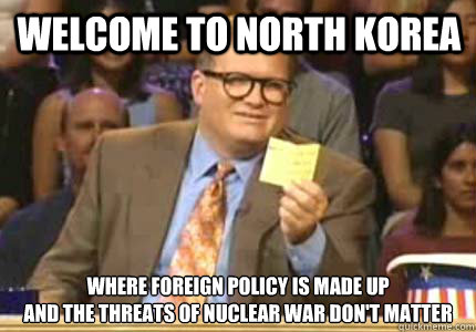 Welcome to North Korea Where foreign policy is made up And the threats of nuclear war don't matter - Welcome to North Korea Where foreign policy is made up And the threats of nuclear war don't matter  Misc