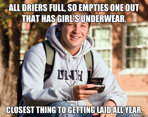 All driers full, so empties one out that has girl's underwear. closest thing to getting laid all year. - All driers full, so empties one out that has girl's underwear. closest thing to getting laid all year.  College Freshman