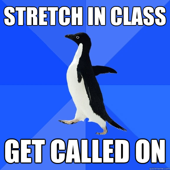 Stretch in class get called on - Stretch in class get called on  Socially Awkward Penguin