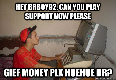 a7f3038cd4c987d754da5e88982bce872262a3fbf8e6c9b900c18fea6d114196 hey brboy92, can you play support now please gief money plx huehue,Money Please Meme