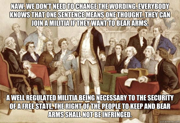 Naw, we don't need to change the wording. Everybody knows that one sentence means one thought. They can join a militia if they want to bear arms.  A well regulated militia being necessary to the security of a free state, the right of the people to keep an - Naw, we don't need to change the wording. Everybody knows that one sentence means one thought. They can join a militia if they want to bear arms.  A well regulated militia being necessary to the security of a free state, the right of the people to keep an  Foundingfathers