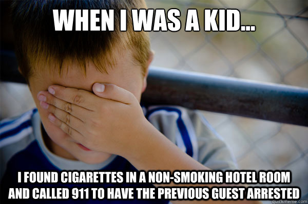 When I was a kid... i found cigarettes in a non-smoking hotel room and called 911 to have the previous guest arrested - When I was a kid... i found cigarettes in a non-smoking hotel room and called 911 to have the previous guest arrested  Misc
