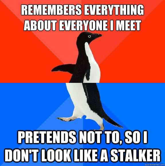 remembers everything about everyone I meet pretends not to, so I don't look like a stalker - remembers everything about everyone I meet pretends not to, so I don't look like a stalker  Socially Awesome Awkward Penguin