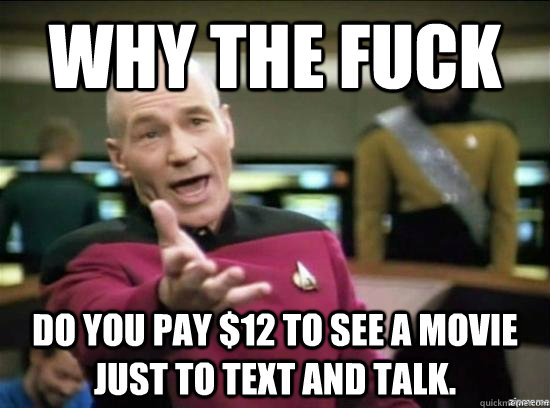 Why the fuck do you pay $12 to see a movie just to text and talk. - Why the fuck do you pay $12 to see a movie just to text and talk.  Misc