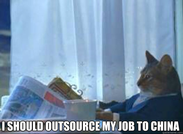 I should outsource my job to china  - I should outsource my job to china   I should buy a boat cat