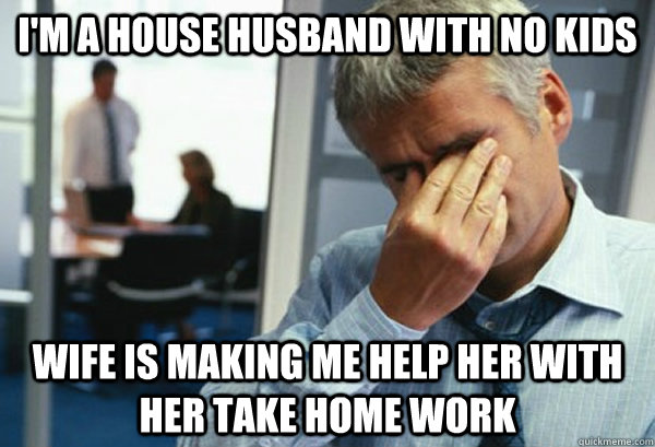 i'm a house husband with no kids wife is making me help her with her take home work - i'm a house husband with no kids wife is making me help her with her take home work  Male First World Problems