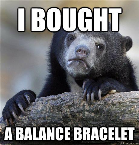 I bought a balance bracelet - I bought a balance bracelet  Confession Bear