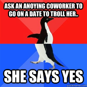 Ask an anoying coworker to go on a date to troll her.. She says yes  - Ask an anoying coworker to go on a date to troll her.. She says yes   Socialy Awesomeawkward penguin