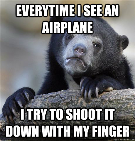 Everytime i see an airplane I try to shoot it down with my finger - Everytime i see an airplane I try to shoot it down with my finger  Confession Bear