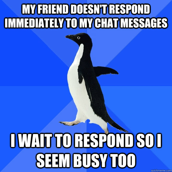 My friend doesn't respond immediately to my chat messages I wait to respond so i seem busy too - My friend doesn't respond immediately to my chat messages I wait to respond so i seem busy too  Socially Awkward Penguin