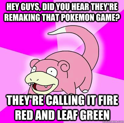 Hey guys, did you hear they're remaking that pokemon game? They're calling it Fire red and Leaf Green - Hey guys, did you hear they're remaking that pokemon game? They're calling it Fire red and Leaf Green  Slowpoke