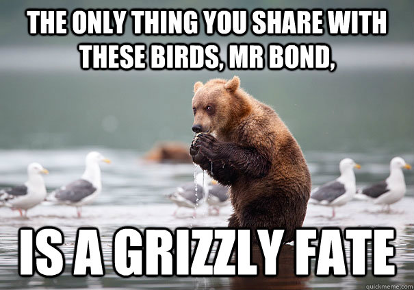 The only thing you share with these birds, mr bond, is a grizzly fate - The only thing you share with these birds, mr bond, is a grizzly fate  Misc