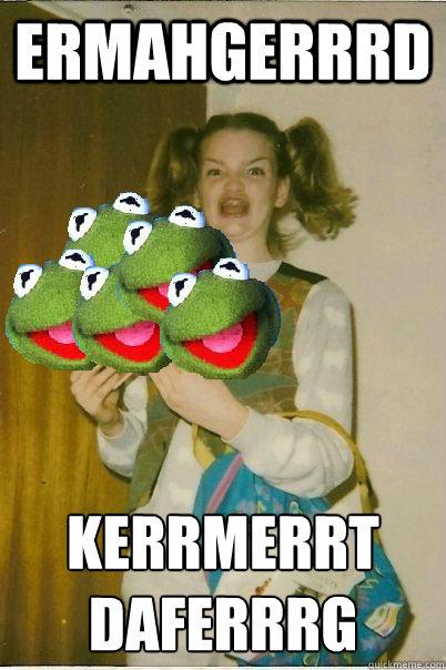 ERMAHGERRRD KERRMERRT DAFERRRG  ERMAHGERD
