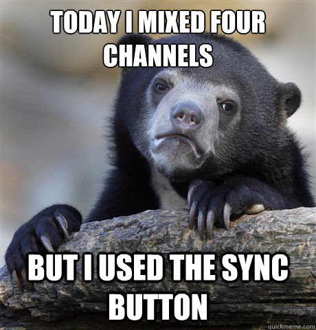 Today I mixed four channels But I used the sync button  Confession Bear