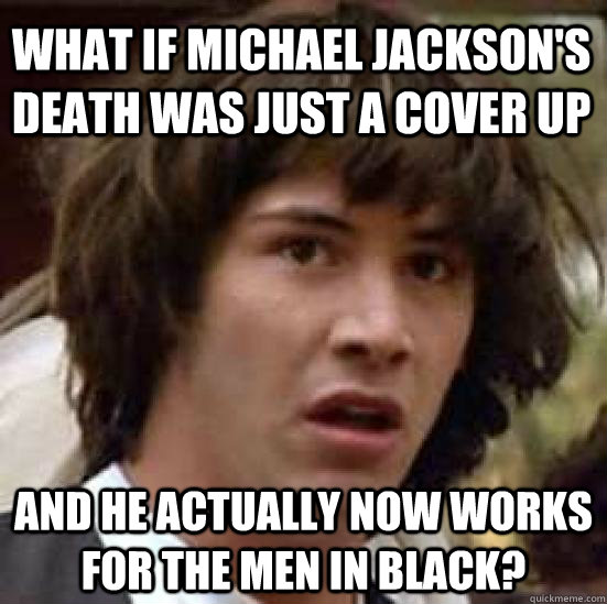 what if Michael Jackson's death was just a cover up And he actually now works for the Men in Black?  - what if Michael Jackson's death was just a cover up And he actually now works for the Men in Black?   conspiracy keanu