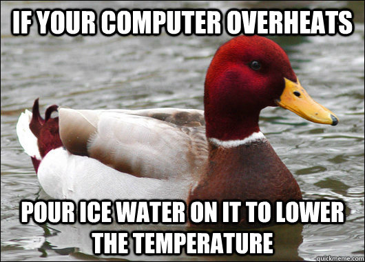 If your computer overheats pour ice water on it to lower the temperature - If your computer overheats pour ice water on it to lower the temperature  Malicious Advice Mallard