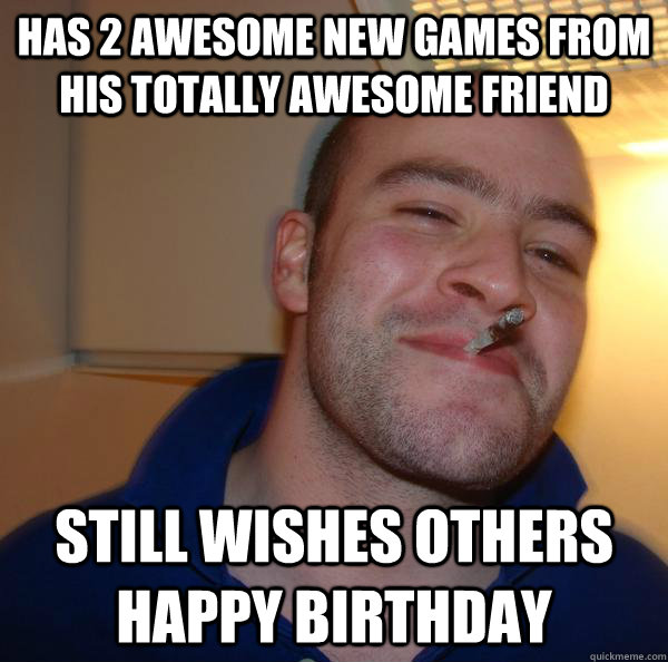 has 2 awesome new games from his totally awesome friend still wishes others happy birthday - has 2 awesome new games from his totally awesome friend still wishes others happy birthday  Misc