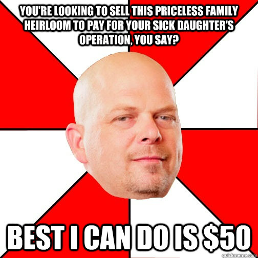 You're looking to sell this priceless family heirloom to pay for your sick daughter's operation, you say? best i can do is $50 - You're looking to sell this priceless family heirloom to pay for your sick daughter's operation, you say? best i can do is $50  Pawn Star