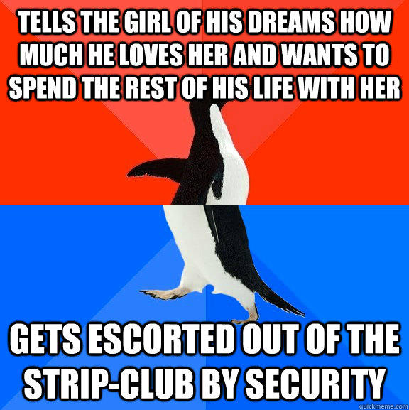 tells the girl of his dreams how much he loves her and wants to spend the rest of his life with her gets escorted out of the strip-club by security - tells the girl of his dreams how much he loves her and wants to spend the rest of his life with her gets escorted out of the strip-club by security  Socially Awesome Awkward Penguin