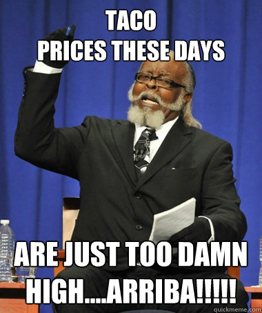 Taco  prices these days are just too damn high....arriba!!!!! - Taco  prices these days are just too damn high....arriba!!!!!  The Rent Is Too Damn High