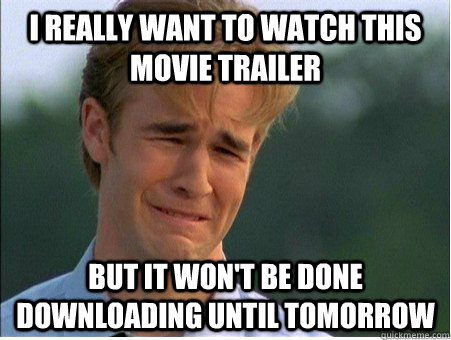I really want to watch this movie trailer but it won't be done downloading until tomorrow - I really want to watch this movie trailer but it won't be done downloading until tomorrow  1990s Problems