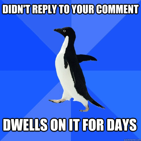 didn't reply to your comment dwells on it for days - didn't reply to your comment dwells on it for days  Socially Awkward Penguin