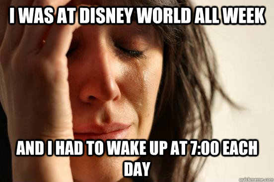 I was at disney world all week and i had to wake up at 7:00 each day - I was at disney world all week and i had to wake up at 7:00 each day  First World Problems