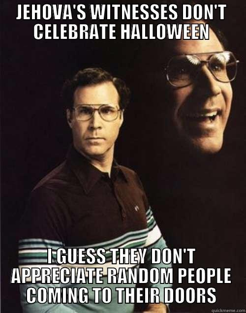 JEHOVA'S WITNESSES DON'T CELEBRATE HALLOWEEN I GUESS THEY DON'T APPRECIATE RANDOM PEOPLE COMING TO THEIR DOORS Will Ferrell
