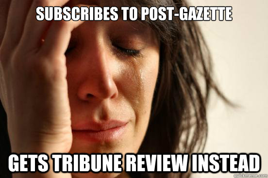 Subscribes to Post-Gazette Gets Tribune review instead - Subscribes to Post-Gazette Gets Tribune review instead  First World Problems