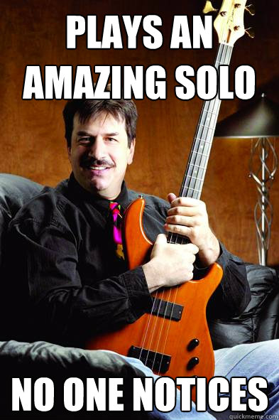 Plays an amazing solo No one notices   Typical Bass Player