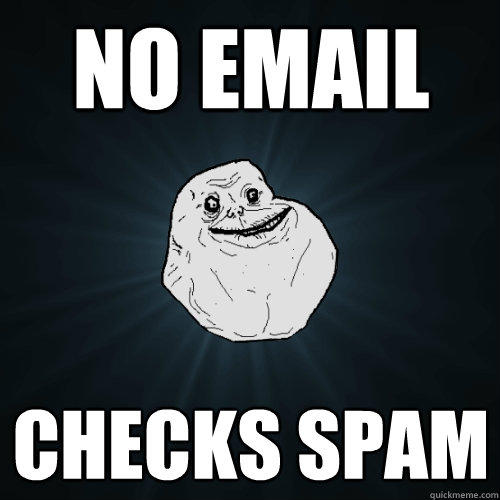 No email checks spam  - No email checks spam   Forever Alone