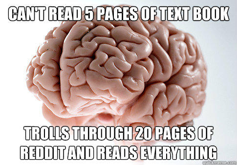 can't read 5 pages of text book trolls through 20 pages of reddit and reads everything - can't read 5 pages of text book trolls through 20 pages of reddit and reads everything  Scumbag Brain