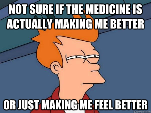 Not sure if the Medicine is actually making me better Or Just making me feel better - Not sure if the Medicine is actually making me better Or Just making me feel better  Futurama Fry