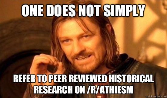 One Does Not Simply Refer to peer reviewed historical research on /r/athiesm - One Does Not Simply Refer to peer reviewed historical research on /r/athiesm  Boromir