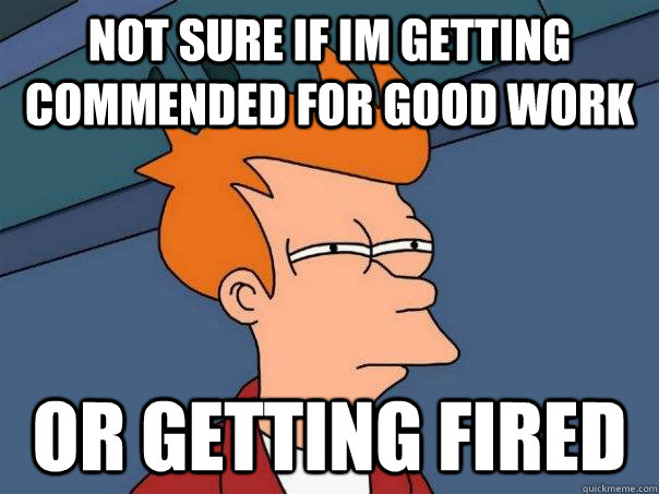 Not sure if Im getting commended for good work Or getting fired - Not sure if Im getting commended for good work Or getting fired  Futurama Fry