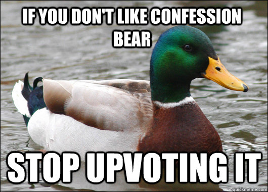 if you don't like confession bear stop upvoting it - if you don't like confession bear stop upvoting it  Actual Advice Mallard