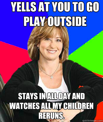 Yells at you to go play outside Stays in all day and watches All My Children reruns. - Yells at you to go play outside Stays in all day and watches All My Children reruns.  Sheltering Suburban Mom