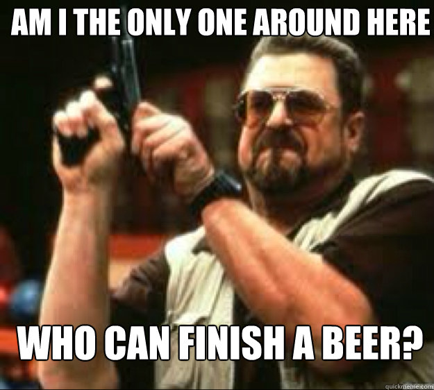 Am i the only one around here Who can finish a beer?