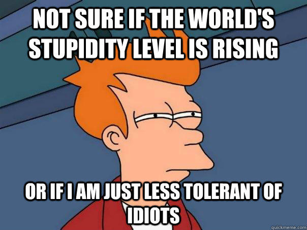 NOT SURE IF THE WORLD'S STUPIDITY LEVEL IS RISING OR IF I AM JUST LESS TOLERANT OF IDIOTS - NOT SURE IF THE WORLD'S STUPIDITY LEVEL IS RISING OR IF I AM JUST LESS TOLERANT OF IDIOTS  Futurama Fry
