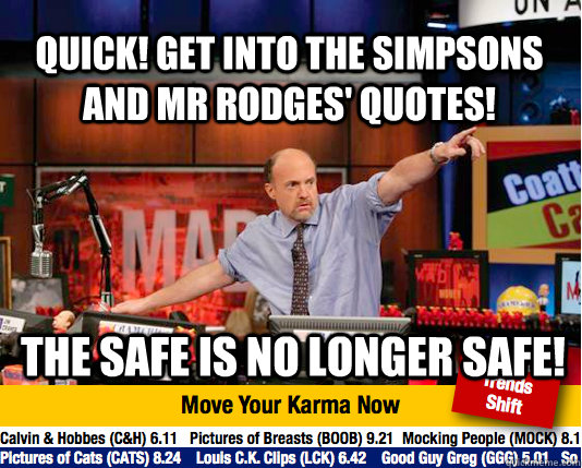 Quick! Get into The Simpsons and Mr Rodges' quotes! The safe is no longer safe! - Quick! Get into The Simpsons and Mr Rodges' quotes! The safe is no longer safe!  Mad Karma with Jim Cramer