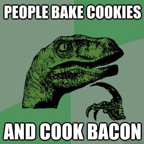 people bake cookies and cook bacon - people bake cookies and cook bacon  Philosoraptor