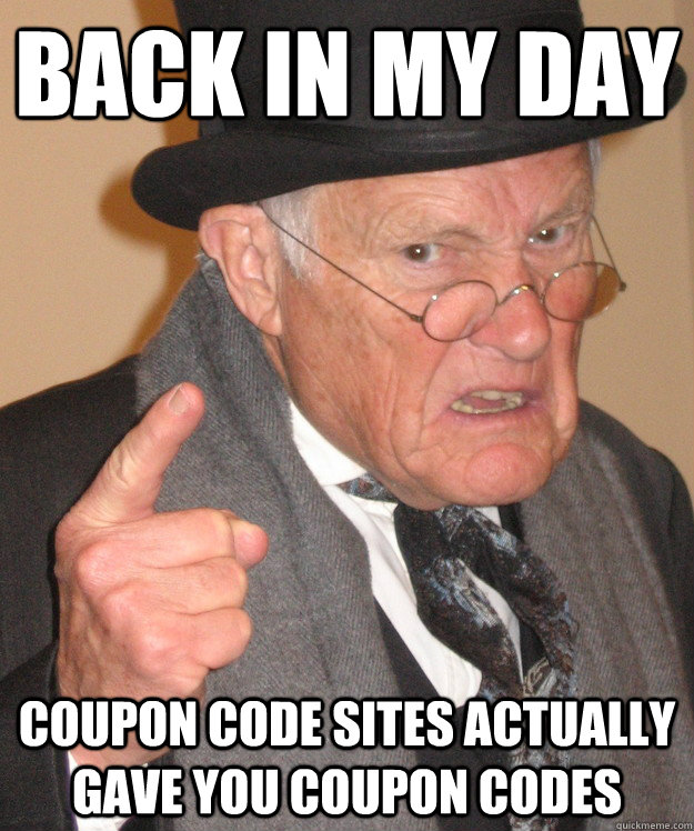 Back in my day Coupon code sites actually gave you coupon codes - Back in my day Coupon code sites actually gave you coupon codes  Angry Old Man