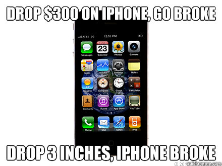 Drop $300 on iphone, go broke Drop 3 inches, iphone broke