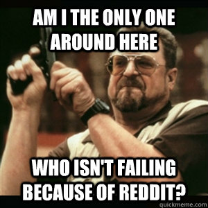 Am i the only one around here Who isn't failing because of reddit? - Am i the only one around here Who isn't failing because of reddit?  Am I The Only One Round Here
