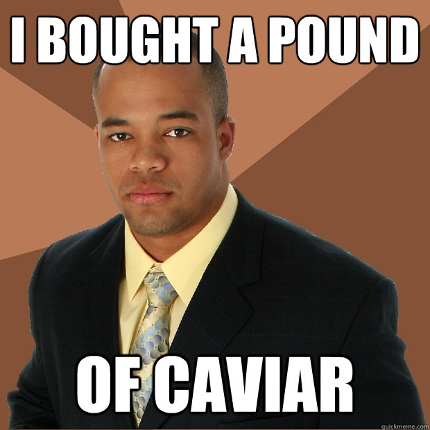 I bought a pound of caviar  - I bought a pound of caviar   Successful Black Man