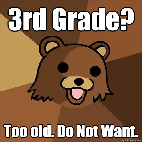 3rd Grade? Too old. Do Not Want. - 3rd Grade? Too old. Do Not Want.  Pedobear