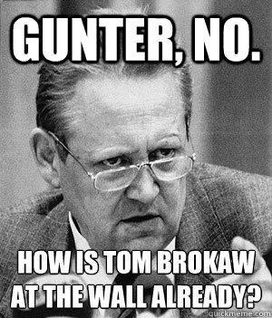gUnter, no. how is tom brokaw at the wall already?