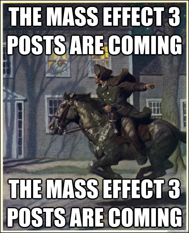 The Mass Effect 3 posts are coming The Mass Effect 3 posts are coming
