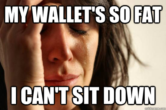 My wallet's so fat I can't sit down - My wallet's so fat I can't sit down  First World Problems
