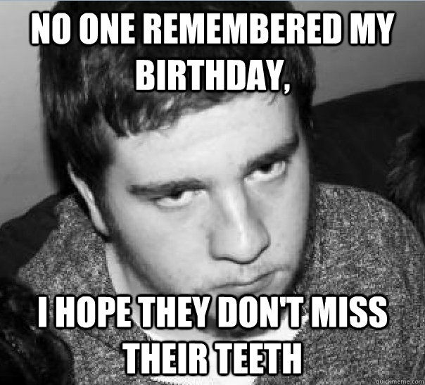no one remembered my birthday, i hope they don't miss their teeth - no one remembered my birthday, i hope they don't miss their teeth  Misc